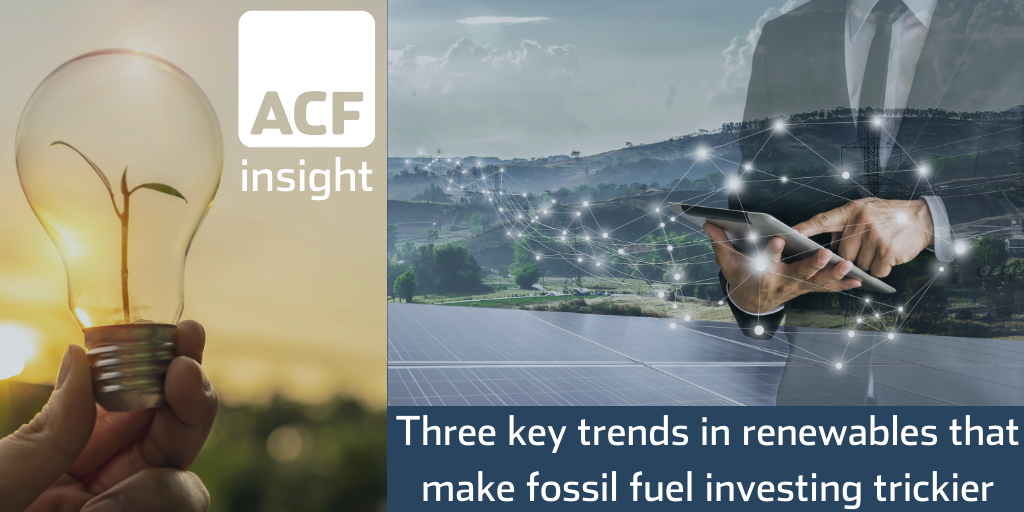 Three Key Trends in Renewables that Make Fossil Fuel Investing Trickier – A Global Outlook